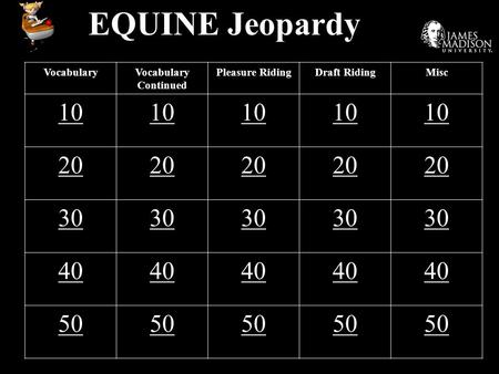 EQUINE Jeopardy VocabularyVocabulary Continued Pleasure RidingDraft RidingMisc 10 20 30 40 50.
