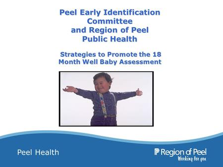 Peel Health Peel Early Identification Committee and Region of Peel Public Health Strategies to Promote the 18 Month Well Baby Assessment.