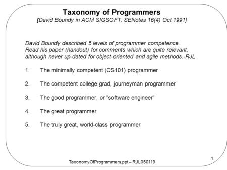 TaxonomyOfProgrammers.ppt – RJL050119 1 Taxonomy of Programmers [David Boundy in ACM SIGSOFT: SENotes 16(4) Oct 1991] David Boundy described 5 levels of.