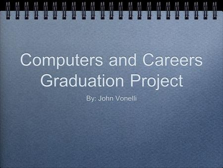 Computers and Careers Graduation Project By: John Vonelli.