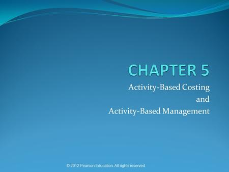 © 2012 Pearson Education. All rights reserved. Activity-Based Costing and Activity-Based Management.