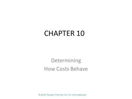 © 2009 Pearson Prentice Hall. All rights reserved. CHAPTER 10 Determining How Costs Behave.