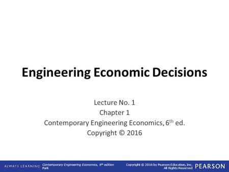 Contemporary Engineering Economics, 6 th edition Park Copyright © 2016 by Pearson Education, Inc. All Rights Reserved Engineering Economic Decisions Lecture.