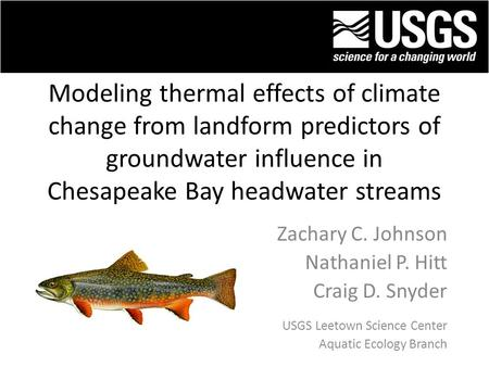 Modeling thermal effects of climate change from landform predictors of groundwater influence in Chesapeake Bay headwater streams Zachary C. Johnson Nathaniel.