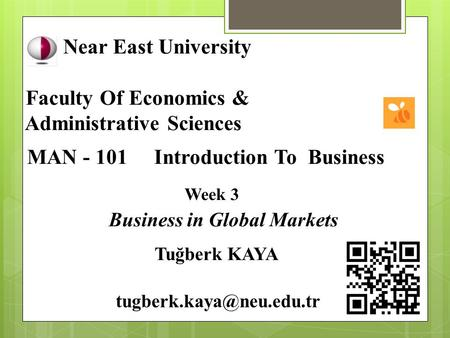 Near East University Faculty Of Economics & Administrative Sciences MAN - 101 Introduction To Business Week 3 Business in Global Markets Tuğberk KAYA
