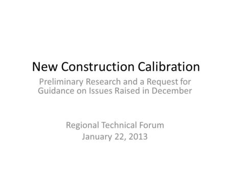 New Construction Calibration Preliminary Research and a Request for Guidance on Issues Raised in December Regional Technical Forum January 22, 2013.