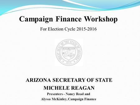 Campaign Finance Workshop For Election Cycle 2015-2016 ARIZONA SECRETARY OF STATE MICHELE REAGAN Presenters - Nancy Read and Alyssa McKinley, Campaign.