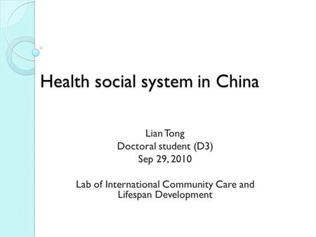 Health social system in China Lian Tong Doctoral student (D3) Sep 29, 2010 Lab of International Community Care and Lifespan Development.