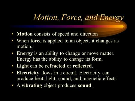 Motion, Force, and Energy Motion consists of speed and direction When force is applied to an object, it changes its motion. Energy is an ability to change.