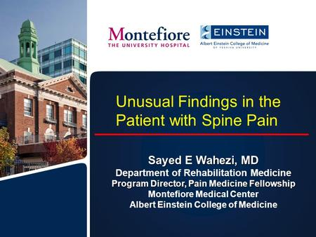 Unusual Findings in the Patient with Spine Pain Sayed E Wahezi, MD Department of Rehabilitation Medicine Program Director, Pain Medicine Fellowship Montefiore.