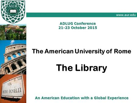 Www.aur.edu An American Education with a Global Experience ADLUG Conference 21-23 October 2015 The American University of Rome The Library.
