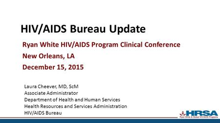 HIV/AIDS Bureau Update Ryan White HIV/AIDS Program Clinical Conference New Orleans, LA December 15, 2015 Laura Cheever, MD, ScM Associate Administrator.