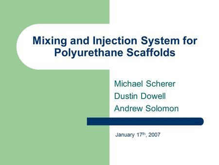Mixing and Injection System for Polyurethane Scaffolds Michael Scherer Dustin Dowell Andrew Solomon January 17 th, 2007.