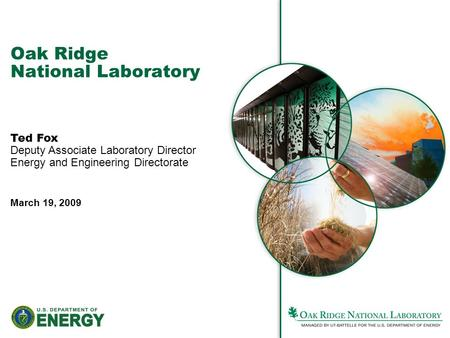 Oak Ridge National Laboratory Ted Fox Deputy Associate Laboratory Director Energy and Engineering Directorate March 19, 2009.