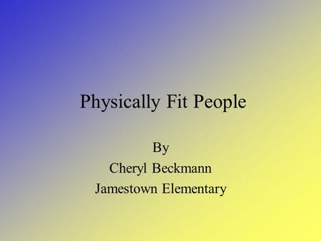 Physically Fit People By Cheryl Beckmann Jamestown Elementary.