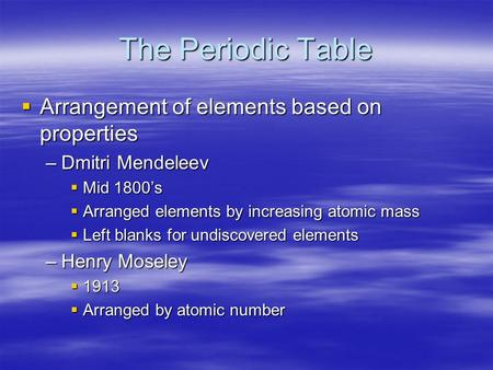 The Periodic Table  Arrangement of elements based on properties –Dmitri Mendeleev  Mid 1800's  Arranged elements by increasing atomic mass  Left blanks.