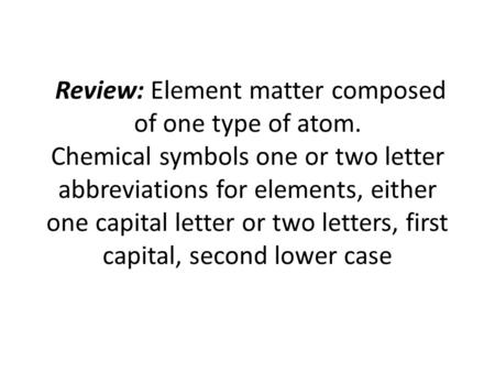 Review: Element matter composed of one type of atom. Chemical symbols one or two letter abbreviations for elements, either one capital letter or two letters,