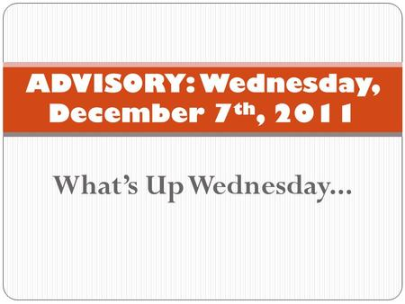What's Up Wednesday... ADVISORY: Wednesday, December 7 th, 2011.