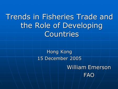 Trends in Fisheries Trade and the Role of Developing Countries Hong Kong 15 December 2005 William Emerson FAO FAO.