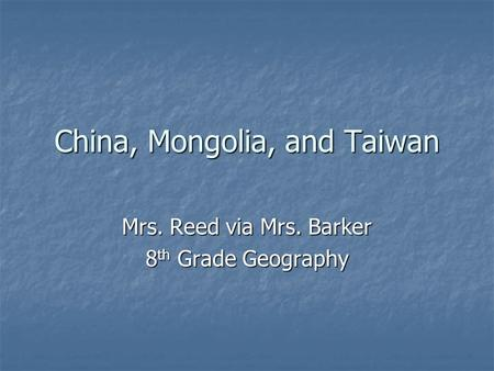 China, Mongolia, and Taiwan Mrs. Reed via Mrs. Barker 8 th Grade Geography.