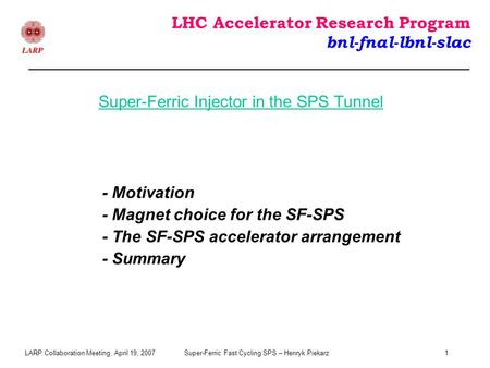 LARP Collaboration Meeting, April 19, 2007Super-Ferric Fast Cycling SPS – Henryk Piekarz1 LHC Accelerator Research Program bnl-fnal-lbnl-slac - Motivation.