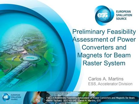 ESS | A Preliminary Feasibility Assessment of Power Converters and Magnets for Beam Raster System| 2012-03-14| Carlos A. Martins, ESS Preliminary Feasibility.