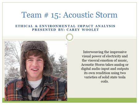 ETHICAL & ENVIRONMENTAL IMPACT ANALYSIS PRESENTED BY: CAREY WOOLET Team # 15: Acoustic Storm Interweaving the impressive visual power of electricity and.