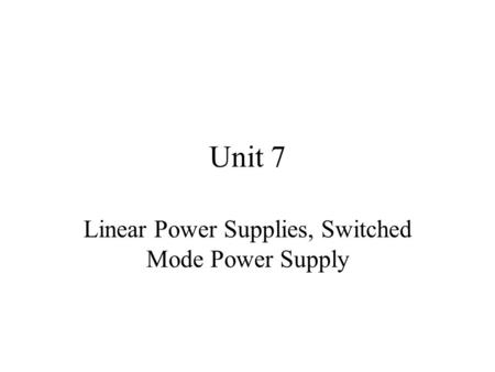 Unit 7 Linear Power Supplies, Switched Mode Power Supply.