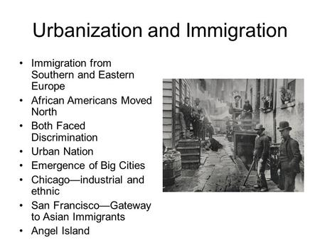 Urbanization and Immigration Immigration from Southern and Eastern Europe African Americans Moved North Both Faced Discrimination Urban Nation Emergence.