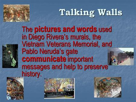 Talking Walls The pictures and words used in Diego Rivera's murals, the Vietnam Veterans Memorial, and Pablo Neruda's gate communicate important messages.