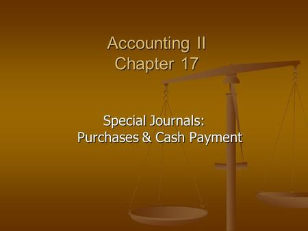 Accounting II Chapter 17 Special Journals: Purchases & Cash Payment.