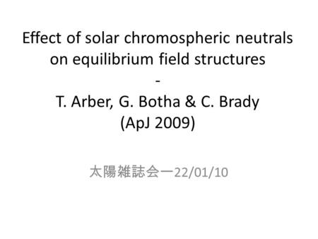 Effect of solar chromospheric neutrals on equilibrium field structures - T. Arber, G. Botha & C. Brady (ApJ 2009) 太陽雑誌会ー 22/01/10.