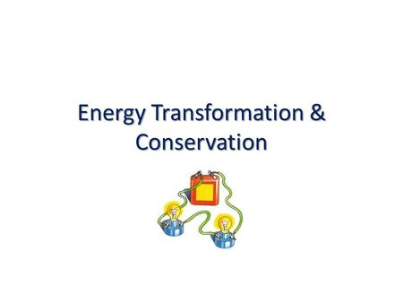 Energy Transformation & Conservation Learning Target I will describe how different forms of energy are transferred into other forms.