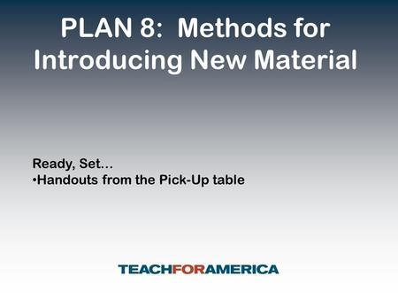 PLAN 8: Methods for Introducing New Material Ready, Set… Handouts from the Pick-Up table.