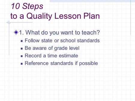 10 Steps to a Quality Lesson Plan 1. What do you want to teach? Follow state or school standards Be aware of grade level Record a time estimate Reference.