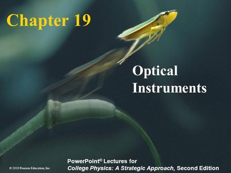 © 2010 Pearson Education, Inc. PowerPoint ® Lectures for College Physics: A Strategic Approach, Second Edition Chapter 19 Optical Instruments.