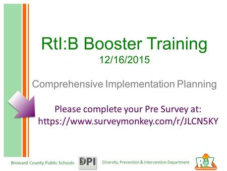 Diversity, Prevention & Intervention Department Broward County Public Schools RtI:B Booster Training 12/16/2015 Comprehensive Implementation Planning Please.