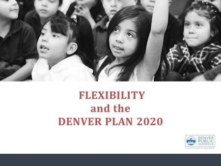 FLEXIBILITY and the DENVER PLAN 2020. Objectives for today: Understand DPS' future direction related to academic supports. Understand DPS' approach to.