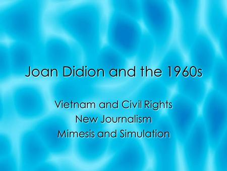Joan Didion and the 1960s Vietnam and Civil Rights New Journalism Mimesis and Simulation Vietnam and Civil Rights New Journalism Mimesis and Simulation.