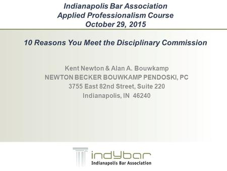 Indianapolis Bar Association Applied Professionalism Course October 29, 2015 10 Reasons You Meet the Disciplinary Commission Kent Newton & Alan A. Bouwkamp.