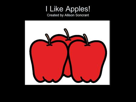 I Like Apples! Created by Allison Soncrant I like apples. Oh, yes I do!