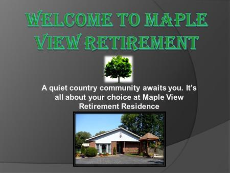A quiet country community awaits you. It's all about your choice at Maple View Retirement Residence.