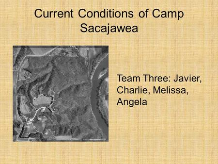 Current Conditions of Camp Sacajawea Team Three: Javier, Charlie, Melissa, Angela.