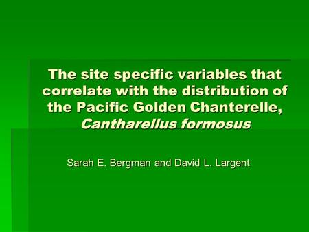 The site specific variables that correlate with the distribution of the Pacific Golden Chanterelle, Cantharellus formosus Sarah E. Bergman and David L.
