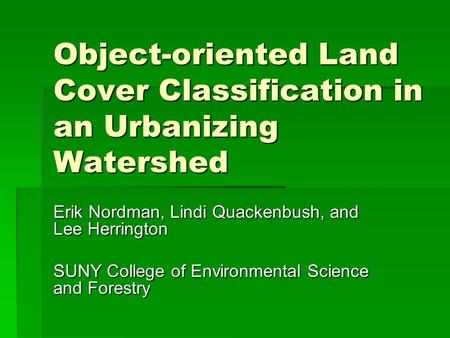 Object-oriented Land Cover Classification in an Urbanizing Watershed Erik Nordman, Lindi Quackenbush, and Lee Herrington SUNY College of Environmental.
