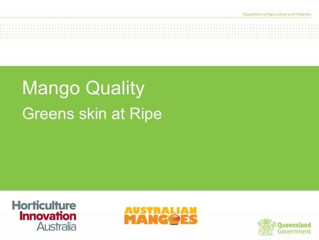 Mango Quality Greens skin at Ripe. Factors that cause green fruit Orchard management Nitrogen Water stress Maturity Shade.