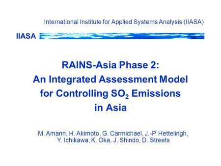 IIASA International Institute for Applied Systems Analysis (IIASA) RAINS-Asia Phase 2: An Integrated Assessment Model for Controlling SO 2 Emissions in.