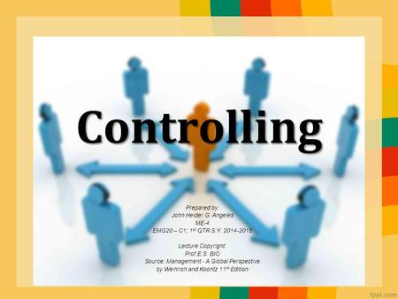 Controlling Prepared by: John Heider G. Angeles ME-4 EMG20 – C1; 1 st QTR S.Y. 2014-2015 Lecture Copyright: Prof.E.S. BIO Source: Management - A Global.