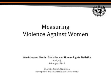 Measuring Violence Against Women Workshop on Gender Statistics and Human Rights Statistics Nadi, Fiji 4-8 August 2014 Charlotte French, Statistician Demographic.