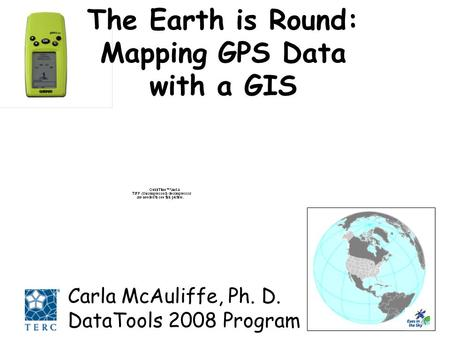 The Earth is Round: Mapping GPS Data with a GIS Carla McAuliffe, Ph. D. DataTools 2008 Program.